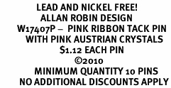 <BR>                 LEAD AND NICKEL FREE! <BR>                   ALLAN ROBIN DESIGN<BR>        W17407P -  PINK RIBBON TACK PIN <BR>            WITH PINK AUSTRIAN CRYSTALS <BR>                            $1.12 EACH PIN<br>                                   ©2010<BR>                MINIMUM QUANTITY 10 PINS <br>         NO ADDITIONAL DISCOUNTS APPLY