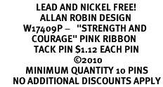 "<BR>                 LEAD AND NICKEL FREE! <BR>                   ALLAN ROBIN DESIGN<BR>           W17409P -   ""STRENGTH AND <BR>               COURAGE"" PINK RIBBON  <BR>                TACK PIN $1.12 EACH PIN<br>                                   ©2010<BR>            MINIMUM QUANTITY 10 PINS <br>      NO ADDITIONAL DISCOUNTS APPLY"