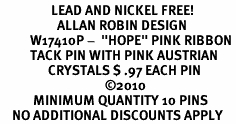 "<BR>                 LEAD AND NICKEL FREE! <BR>                   ALLAN ROBIN DESIGN<BR>          W17410P -  ""HOPE"" PINK RIBBON <BR>          TACK PIN WITH PINK AUSTRIAN  <BR>                CRYSTALS $ .97 EACH PIN<br>                                   ©2010<BR>           MINIMUM QUANTITY 10 PINS <br>    NO ADDITIONAL DISCOUNTS APPLY"