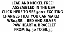 <BR>             LEAD AND NICKEL FREE!  <BR>              ASSEMBLED IN THE USA<BR>  CLICK HERE TO SEE 500+ EXCITING<BR>   CHANGES THAT YOU CAN MAKE!<BR>        W804SB - RED AND SILVER<BR>              PAW HEART & BRACELET<Br>                FROM $4.50 TO $8.35