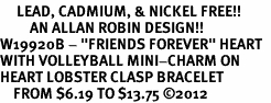 """<Br>     LEAD, CADMIUM, & NICKEL FREE!!<Br>         AN ALLAN ROBIN DESIGN!!<BR>W19920B - """"FRIENDS FOREVER"""" HEART  <Br>WITH VOLLEYBALL MINI-CHARM ON <BR>HEART LOBSTER CLASP BRACELET <Br>    FROM $6.19 TO $13.75 �12"""