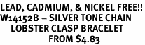 <bR>LEAD, CADMIUM, & NICKEL FREE!!<Br>W14152B - SILVER TONE CHAIN<BR>     LOBSTER CLASP BRACELET <BR>                       FROM $4.83