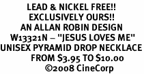 "<Br>             LEAD & NICKEL FREE!!<Br>              EXCLUSIVELY OURS!!<BR>          AN ALLAN ROBIN DESIGN<BR>     W13321N - ""JESUS LOVES ME""<Br>UNISEX PYRAMID DROP NECKLACE<BR>               FROM $3.95 TO $10.00<BR>                      �08 CineCorp"