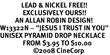 """<Br>              LEAD & NICKEL FREE!!<Br>               EXCLUSIVELY OURS!!<BR>          AN ALLAN ROBIN DESIGN!<BR>W13322N - """"JESUS I TRUST IN YOU""""<Br>UNISEX PYRAMID DROP NECKLACE<BR>               FROM $3.95 TO $10.00<BR>                      �08 CineCorp"""