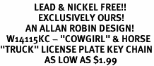 "<Br>                LEAD & NICKEL FREE!!<Br>                  EXCLUSIVELY OURS!<Br>            AN ALLAN ROBIN DESIGN!<Br>   W14115KC - ""COWGIRL"" & HORSE<BR>""TRUCK"" LICENSE PLATE KEY CHAIN<Br>                     AS LOW AS $1.99"