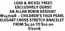 <br>                LEAD & NICKEL FREE!!<BR>                 EXCLUSIVELY OURS!!<Br>           AN ALLAN ROBIN DESIGN!!<br>W14709B - CHILDREN'S FAUX PEARL<br>ELEGANT CROSS STRETCH BRACELET<Br>               FROM $4.50 TO $10.00<BR>                                �08