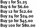 Buy 1 for $1.25<br>Buy 6 for $6.60<br>Buy 12 for $12.60<br>Buy 24 for $24.00<br>Buy 50 for $45.00<br>Buy 100 for $80.00