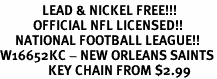 <bR>              LEAD & NICKEL FREE!!!<br>           OFFICIAL NFL LICENSED!!<br>     NATIONAL FOOTBALL LEAGUE!!<Br>W16652KC - NEW ORLEANS SAINTS<BR>                KEY CHAIN FROM $2.99