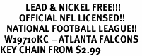 <bR>            LEAD & NICKEL FREE!!!<br>         OFFICIAL NFL LICENSED!!<br>   NATIONAL FOOTBALL LEAGUE!! <Br>  W19710KC - ATLANTA FALCONS <BR>KEY CHAIN FROM $2.99