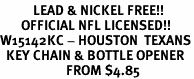 <Br>           LEAD & NICKEL FREE!!<BR>       OFFICIAL NFL LICENSED!!<Br>W15142KC - HOUSTON  TEXANS<Br>  KEY CHAIN & BOTTLE OPENER<Br>                      FROM $4.85