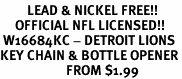<Br>         LEAD & NICKEL FREE!!<BR>     OFFICIAL NFL LICENSED!!<Br> W16684KC - DETROIT LIONS<Br>KEY CHAIN & BOTTLE OPENER<Br>                      FROM $1.99