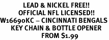 <Br>               LEAD & NICKEL FREE!!<BR>            OFFICIAL NFL LICENSED!!<Br>W16690KC - CINCINNATI BENGALS<Br>       KEY CHAIN & BOTTLE OPENER<bR>                           FROM $1.99
