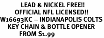 <Br>              LEAD & NICKEL FREE!!<BR>          OFFICIAL NFL LICENSED!!<Br>W16693KC - INDIANAPOLIS COLTS<Br>     KEY CHAIN & BOTTLE OPENER<Br>             FROM $1.99