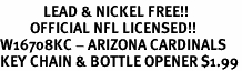 <Br>             LEAD & NICKEL FREE!!<BR>         OFFICIAL NFL LICENSED!!<Br>W16708KC - ARIZONA CARDINALS<Br>KEY CHAIN & BOTTLE OPENER $1.99