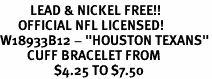 """<BR>          LEAD & NICKEL FREE!!<br>      OFFICIAL NFL LICENSED!<BR>W18933B12 - """"HOUSTON TEXANS""""<Br>         CUFF BRACELET FROM<br>                  $4.25 TO $7.50"""