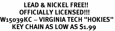 "<Br>                LEAD & NICKEL FREE!!<Br>             OFFICIALLY LICENSED!!!<bR>W15039KC - VIRGINIA TECH ""HOKIES""<Br>        KEY CHAIN AS LOW AS $1.99"