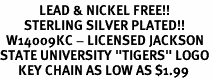 "<Br>             LEAD & NICKEL FREE!!<Br>        STERLING SILVER PLATED!!<bR>  W14009KC - LICENSED JACKSON<br>STATE UNIVERSITY ""TIGERS"" LOGO<Br>      KEY CHAIN AS LOW AS $1.99"