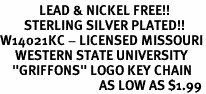 """<Br>             LEAD & NICKEL FREE!!<Br>        STERLING SILVER PLATED!!<bR>W14021KC - LICENSED MISSOURI<Br>     WESTERN STATE UNIVERSITY<Br>    """"GRIFFONS"""" LOGO KEY CHAIN<BR>                                 AS LOW AS $1.99"""