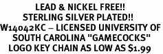 "<Br>                 LEAD & NICKEL FREE!!<Br>           STERLING SILVER PLATED!!<bR>W14042KC - LICENSED UNIVERSITY OF<Br>      SOUTH CAROLINA ""GAMECOCKS""<Br>    LOGO KEY CHAIN AS LOW AS $1.99"