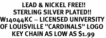 "<Br>               LEAD & NICKEL FREE!!<Br>         STERLING SILVER PLATED!!<bR>W14044KC - LICENSED UNIVERSITY<Br>OF LOUISVILLE ""CARDINALS"" LOGO<Br>        KEY CHAIN AS LOW AS $1.99"