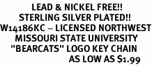 "<Br>               LEAD & NICKEL FREE!!<Br>         STERLING SILVER PLATED!!<bR>W14186KC - LICENSED NORTHWEST<Br>       MISSOURI STATE UNIVERSITY<Br>     ""BEARCATS"" LOGO KEY CHAIN<Br>                                 AS LOW AS $1.99"