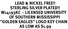 "<Br>                LEAD & NICKEL FREE!!<Br>           STERLING SILVER PLATED!!<bR> W14193KC - LICENSED UNIVERSITY<Br>          OF SOUTHERN MISSISSIPPI<Br>""GOLDEN EAGLES"" LOGO KEY CHAIN<bR>                     AS LOW AS $1.99"