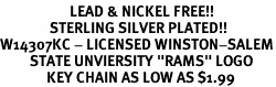 """<Br>                     LEAD & NICKEL FREE!!<Br>               STERLING SILVER PLATED!!<bR>W14307KC - LICENSED WINSTON-SALEM<Br>         STATE UNVIERSITY """"RAMS"""" LOGO<Br>              KEY CHAIN AS LOW AS $1.99"""