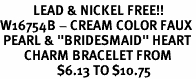 "<Br>           LEAD & NICKEL FREE!!<Br>W16754B - CREAM COLOR FAUX<Br> PEARL & ""BRIDESMAID"" HEART<Br>        CHARM BRACELET FROM<bR>                   $6.13 TO $10.75"