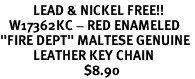 """<Br>           LEAD & NICKEL FREE!!<Br>   W17362KC - RED ENAMELED<Br>""""FIRE DEPT"""" MALTESE GENUINE <BR>           LEATHER KEY CHAIN<Br>                            $8.90"""