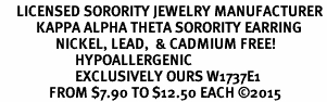 <BR>     LICENSED SORORITY JEWELRY MANUFACTURER<BR>           KAPPA ALPHA THETA SORORITY EARRING<BR>                 NICKEL, LEAD,  & CADMIUM FREE! <BR>                       HYPOALLERGENIC<BR>                       EXCLUSIVELY OURS W1737E1<BR>               FROM $7.90 TO $12.50 EACH �15