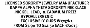 <BR>     LICENSED SORORITY JEWELRY MANUFACTURER<BR>           KAPPA ALPHA THETA SORORITY NECKLACE<BR>                 NICKEL, LEAD,  & CADMIUM FREE! <BR>                       HYPOALLERGENIC<BR>                       EXCLUSIVELY OURS W1737N1<BR>               FROM $7.90 TO $12.50 EACH �15