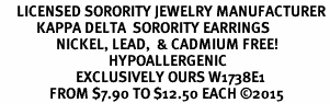 <BR>     LICENSED SORORITY JEWELRY MANUFACTURER<BR>           KAPPA DELTA  SORORITY EARRINGS<BR>                 NICKEL, LEAD,  & CADMIUM FREE! <BR>                                 HYPOALLERGENIC<BR>                       EXCLUSIVELY OURS W1738E1<BR>               FROM $7.90 TO $12.50 EACH �15