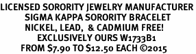 <BR>LICENSED SORORITY JEWELRY MANUFACTURER<BR>            SIGMA KAPPA SORORITY BRACELET<BR>            NICKEL, LEAD,  & CADMIUM FREE! <BR>                  EXCLUSIVELY OURS W1733B1<BR>          FROM $7.90 TO $12.50 EACH ©2015 <BR>