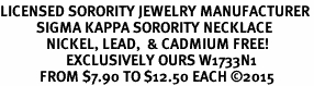 <BR>LICENSED SORORITY JEWELRY MANUFACTURER<BR>           SIGMA KAPPA SORORITY NECKLACE<BR>              NICKEL, LEAD,  & CADMIUM FREE! <BR>                    EXCLUSIVELY OURS W1733N1<BR>            FROM $7.90 TO $12.50 EACH �15 <BR>