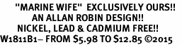 "<BR>       ""MARINE WIFE""  EXCLUSIVELY OURS!!   <Br>               AN ALLAN ROBIN DESIGN!!   <BR>        NICKEL, LEAD & CADMIUM FREE!!   <BR>W1811B1- FROM $5.98 TO $12.85 �15"