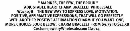"<BR>                                            "" MARINES, THE FEW, THE PROUD "" <BR>                            ADJUSTABLE HEART CHARM BRACELET WHOLESALE <bR>                    W21507B - THE NEW WAY TO EXPRESS LOVE, MOTIVATION,<BR>             POSITIVE, AFFIRMATIVE EXPRESSIONS, THAT WILL GO PERFECTLY<br>           WITH ANOTHER POSITIVE AFFIRMATION CHARM IF YOU WANT  ONE,<BR>      MORE CHOICES LOOK BELOW,  CHARM BRACELET FROM $9.73 TO $14.58<BR>                                       CostumeJewelryWholesale.com ©2014"