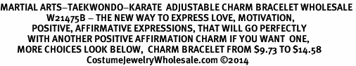 <BR>MARTIAL ARTS-TAEKWONDO-KARATE  ADJUSTABLE CHARM BRACELET WHOLESALE <bR>                      W21475B - THE NEW WAY TO EXPRESS LOVE, MOTIVATION,<BR>               POSITIVE, AFFIRMATIVE EXPRESSIONS, THAT WILL GO PERFECTLY<br>             WITH ANOTHER POSITIVE AFFIRMATION CHARM IF YOU WANT  ONE,<BR>        MORE CHOICES LOOK BELOW,  CHARM BRACELET FROM $9.73 TO $14.58<BR>                                         CostumeJewelryWholesale.com ©2014