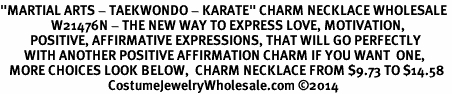 "<BR>""MARTIAL ARTS - TAEKWONDO - KARATE"" CHARM NECKLACE WHOLESALE <bR>                 W21476N - THE NEW WAY TO EXPRESS LOVE, MOTIVATION,<BR>          POSITIVE, AFFIRMATIVE EXPRESSIONS, THAT WILL GO PERFECTLY<br>        WITH ANOTHER POSITIVE AFFIRMATION CHARM IF YOU WANT  ONE,<BR>   MORE CHOICES LOOK BELOW,  CHARM NECKLACE FROM $9.73 TO $14.58<BR>                                    CostumeJewelryWholesale.com �14"