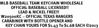 <bR>MLB BASEBALL TEAM KEYCHAIN WHOLESALE<BR>            OFFICIAL BASEBALL LICENSED!! <br>                    LEAD & NICKEL FREE!!! <br> W20500KC - OFFICIAL TEXAS RANGERS <BR>  CARABINER WITH BOTTLE OPENER AND <BR>      KEY CHAIN YOURS FOR $1.43 To $1.68 EACH �13