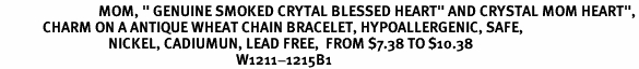 "<BR>                              MOM, "" GENUINE SMOKED CRYTAL BLESSED HEART"" AND CRYSTAL MOM HEART"",<BR>             CHARM ON A ANTIQUE WHEAT CHAIN BRACELET, HYPOALLERGENIC, SAFE, <br>                                 NICKEL, CADIUMUN, LEAD FREE,  FROM $7.38 TO $10.38 <Br>                                                                        W1211-1215B1"