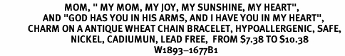 "<BR>                              MOM, "" MY MOM, MY JOY, MY SUNSHINE, MY HEART"",<BR>                    AND ""GOD HAS YOU IN HIS ARMS, AND I HAVE YOU IN MY HEART"",<BR>             CHARM ON A ANTIQUE WHEAT CHAIN BRACELET, HYPOALLERGENIC, SAFE, <br>                                 NICKEL, CADIUMUN, LEAD FREE,  FROM $7.38 TO $10.38 <Br>                                                                        W1893-1677B1"