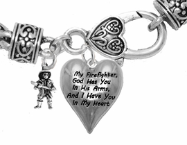 "<BR>     "" My Firefighter, God Has You In His Arms, And  I Have You In My Heart "",<BR>  ""Firefighter With Axe"" No Nickle, Lead, Or Poisonous Cadmium In Bracelet<br>                                      W797-1900B1  Wheat Chain Bracelet <BR>                                                           $9.38 Each �2017"