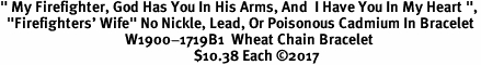 """"""" My Firefighter, God Has You In His Arms, And  I Have You In My Heart """",<BR>  """"Firefighters' Wife"""" No Nickle, Lead, Or Poisonous Cadmium In Bracelet<br>                                      W1900-1719B1  Wheat Chain Bracelet <BR>                                                           $10.38 Each �17"""