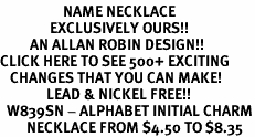 <br>                   NAME NECKLACE <bR>               EXCLUSIVELY OURS!!<Br>         AN ALLAN ROBIN DESIGN!!<BR>CLICK HERE TO SEE 500+ EXCITING<BR>   CHANGES THAT YOU CAN MAKE!<BR>              LEAD & NICKEL FREE!!<BR>  W839SN - ALPHABET INITIAL CHARM<Br>        NECKLACE FROM $4.50 TO $8.35