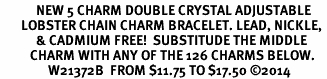 <BR>            NEW 5 CHARM DOUBLE CRYSTAL ADJUSTABLE<BR>       LOBSTER CHAIN CHARM BRACELET. LEAD, NICKLE, <BR>            & CADMIUM FREE!  SUBSTITUDE THE MIDDLE<BR>          CHARM WITH ANY OF THE 126 CHARMS BELOW.<BR>                W21372B  FROM $11.75 TO $17.50 �14