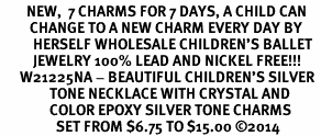 <br>        NEW,  7 CHARMS FOR 7 DAYS, A CHILD CAN <br>         CHANGE TO A NEW CHARM EVERY DAY BY <BR>          HERSELF WHOLESALE CHILDREN'S BALLET<bR>          JEWELRY 100% LEAD AND NICKEL FREE!!! <BR>      W21225NA - BEAUTIFUL CHILDREN'S SILVER <BR>               TONE NECKLACE WITH CRYSTAL AND <BR>               COLOR EPOXY SILVER TONE CHARMS <BR>                 SET FROM $6.75 TO $15.00 ©2014
