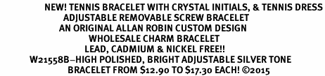 <BR>                     NEW! TENNIS BRACELET WITH CRYSTAL INITIALS, & TENNIS DRESS<BR>                              ADJUSTABLE REMOVABLE SCREW BRACELET<BR>                            AN ORIGINAL ALLAN ROBIN CUSTOM DESIGN<br>                                          WHOLESALE CHARM BRACELET <BR>                                        LEAD, CADMIUM & NICKEL FREE!!  <BR>              W21558B-HIGH POLISHED, BRIGHT ADJUSTABLE SILVER TONE  <BR>                                BRACELET FROM $12.90 TO $17.30 EACH! ©2015