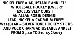 <BR>   NICKEL FREE & ADJUSTABLE ANKLET ! <BR>             WHOLESALE HOCKEY JEWELRY <bR>                    EXCLUSIVELY OURS!! <Br>               AN ALLAN ROBIN DESIGN!! <BR>         LEAD, NICKEL & CADMIUM FREE!! <BR>W21583AK - SILVER TONE HOCKEY STICKS <BR>    AND PUCK CHARM ADJUSTABLE ANKLET <BR>             FROM $5.40 TO $10.45 �13
