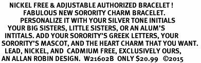 <BR>      NICKEL FREE & ADJUSTABLE AUTHORIZED BRACELET !<br>               FABULOUS NEW SORORITY CHARM BRACELET. <br>             PERSONALIZE IT WITH YOUR SILVER TONE INITIALS     <br>     YOUR BIG SISTERS, LITTLE SISTERS, OR AN ALUM'S<br>   INTITALS. ADD YOUR SORORITY'S GREEK LETTERS, YOUR<br> SORORITY'S MASCOT, AND THE HEART CHARM THAT YOU WANT. <br>   LEAD, NICKEL, AND  CADMIUM FREE, EXCLUSIVELY OURS,<br> AN ALLAN ROBIN DESIGN.  W21602B  ONLY $20.99   ©2015