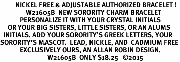 <BR>          NICKEL FREE & ADJUSTABLE AUTHORIZED BRACELET !<br>                 W21605B  NEW SORORITY CHARM BRACELET <br>             PERSONALIZE IT WITH YOUR CRYSTAL INITIALS     <br>     OR YOUR BIG SISTERS, LITTLE SISTERS, OR AN ALUMS<br>  INITIALS. ADD YOUR SORORITY'S GREEK LETTERS, YOUR<br>SORORITY'S MASCOT.  LEAD, NICKLE, AND  CADMIUM FREE<BR>             EXCLUSIVELY OURS, AN ALLAN ROBIN DESIGN. <BR>                               W21605B  ONLY $18.25   ©2015